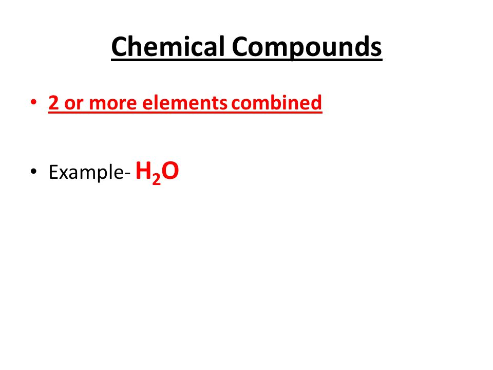 Chemical Compounds 2 or more elements combined Example- H 2 O