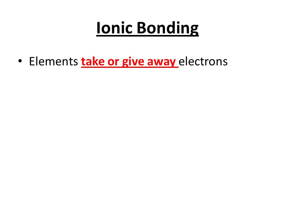 Ionic Bonding Elements take or give away electrons