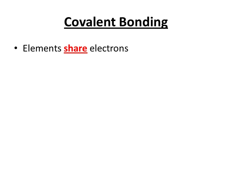 Covalent Bonding Elements share electrons