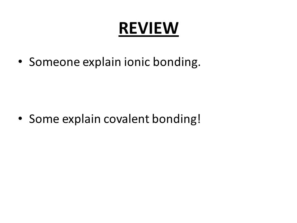 REVIEW Someone explain ionic bonding. Some explain covalent bonding!