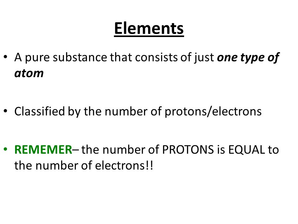 Elements A pure substance that consists of just one type of atom Classified by the number of protons/electrons REMEMER– the number of PROTONS is EQUAL to the number of electrons!!