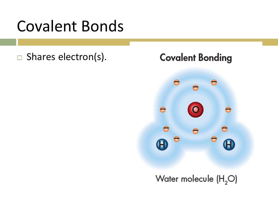 Covalent Bonds  Shares electron(s).