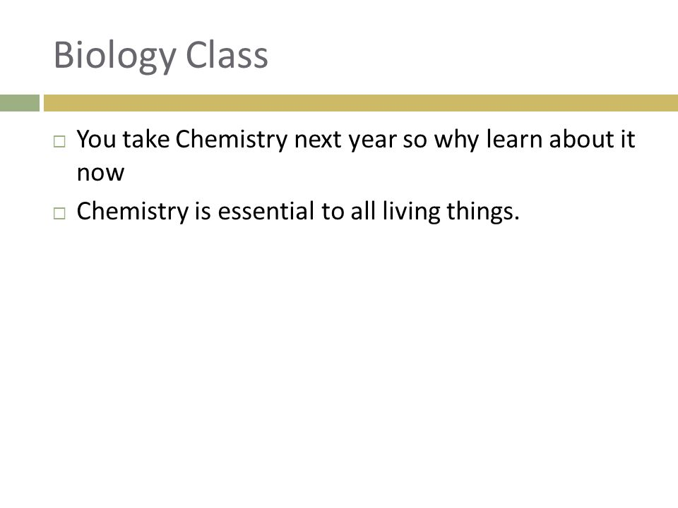 Biology Class  You take Chemistry next year so why learn about it now  Chemistry is essential to all living things.