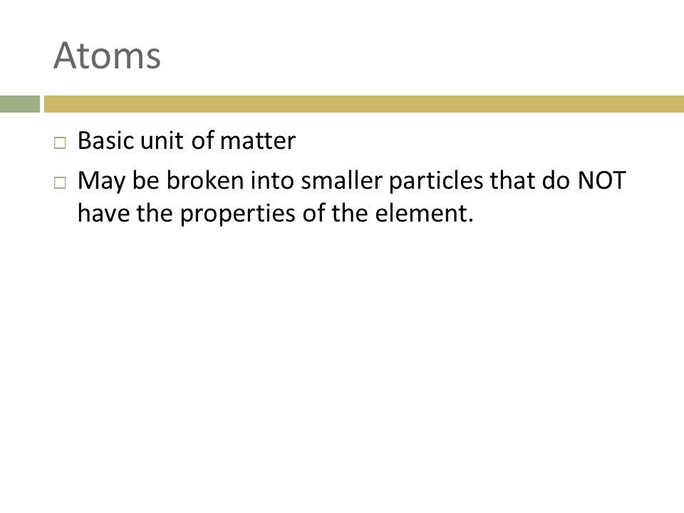 Atoms  Basic unit of matter  May be broken into smaller particles that do NOT have the properties of the element.