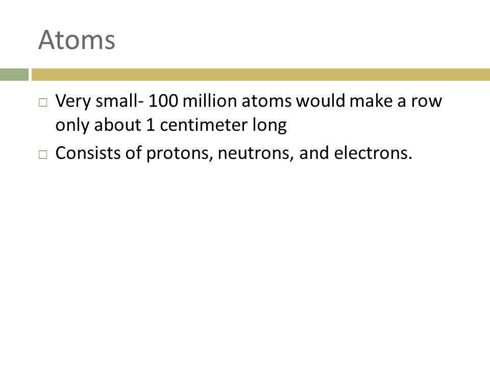 Atoms  Very small- 100 million atoms would make a row only about 1 centimeter long  Consists of protons, neutrons, and electrons.