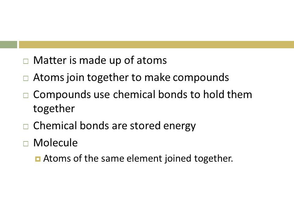 Matter is made up of atoms  Atoms join together to make compounds  Compounds use chemical bonds to hold them together  Chemical bonds are stored energy  Molecule  Atoms of the same element joined together.