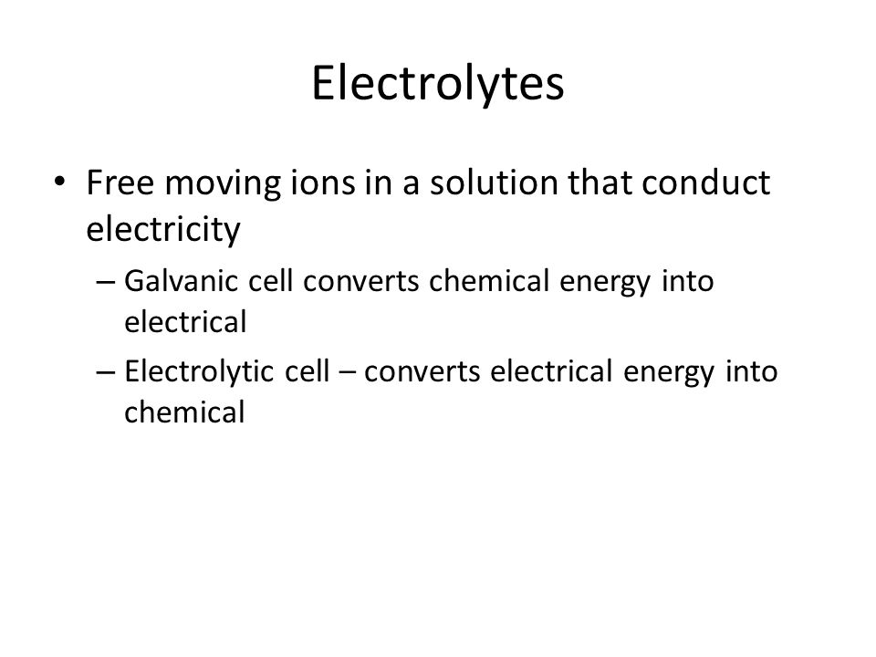 Electrolytes Free moving ions in a solution that conduct electricity – Galvanic cell converts chemical energy into electrical – Electrolytic cell – co