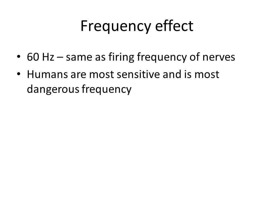 Frequency effect 60 Hz – same as firing frequency of nerves Humans are most sensitive and is most dangerous frequency