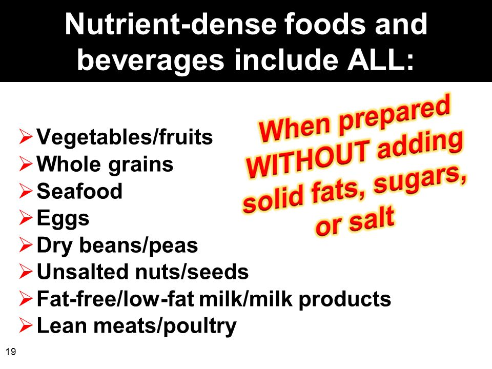 19 Nutrient-dense foods and beverages include ALL:  Vegetables/fruits  Whole grains  Seafood  Eggs  Dry beans/peas  Unsalted nuts/seeds  Fat-fr
