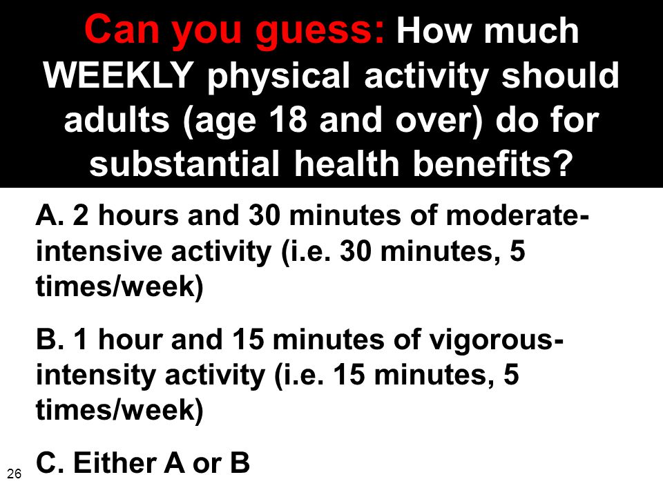 26 Can you guess: How much WEEKLY physical activity should adults (age 18 and over) do for substantial health benefits? A. 2 hours and 30 minutes of m