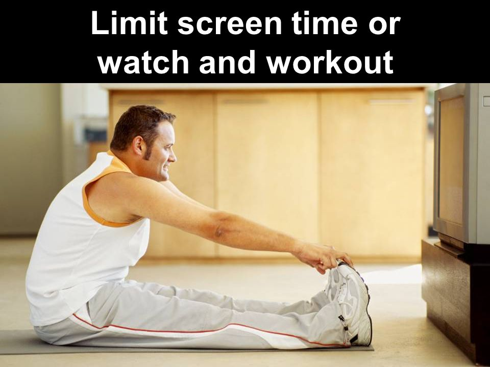 30 Limit screen time or watch and workout