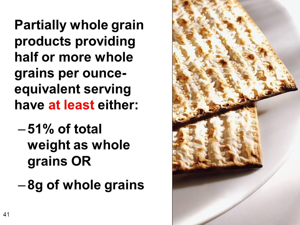 41 Partially whole grain products providing half or more whole grains per ounce- equivalent serving have at least either: –51% of total weight as whol