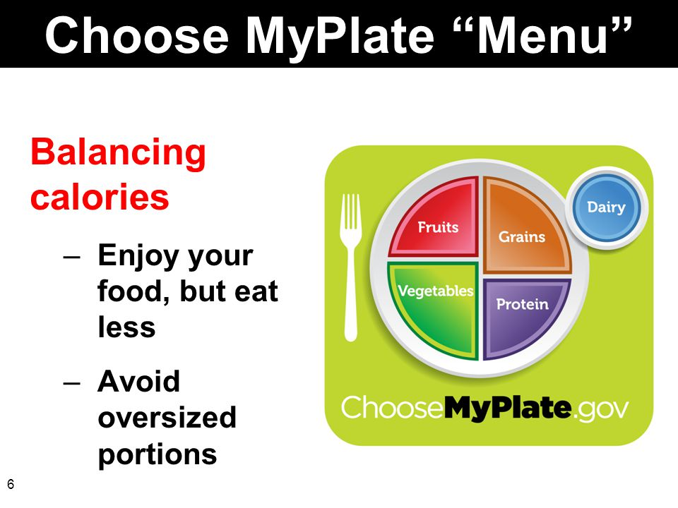 "6 Choose MyPlate ""Menu"" Balancing calories –Enjoy your food, but eat less –Avoid oversized portions"