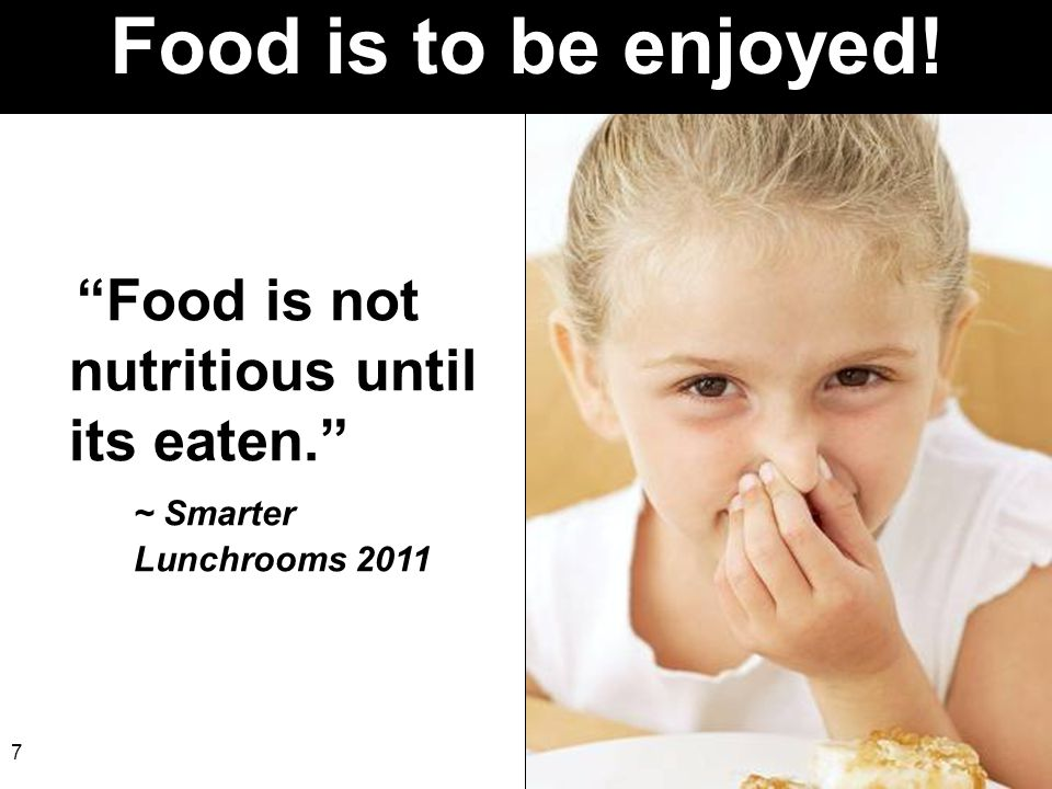 "7 Food is to be enjoyed! ""Food is not nutritious until its eaten."" ~ Smarter Lunchrooms 2011"