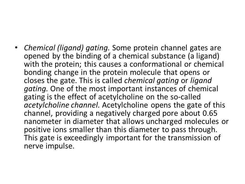 Chemical (ligand) gating. Some protein channel gates are opened by the binding of a chemical substance (a ligand) with the protein; this causes a conf
