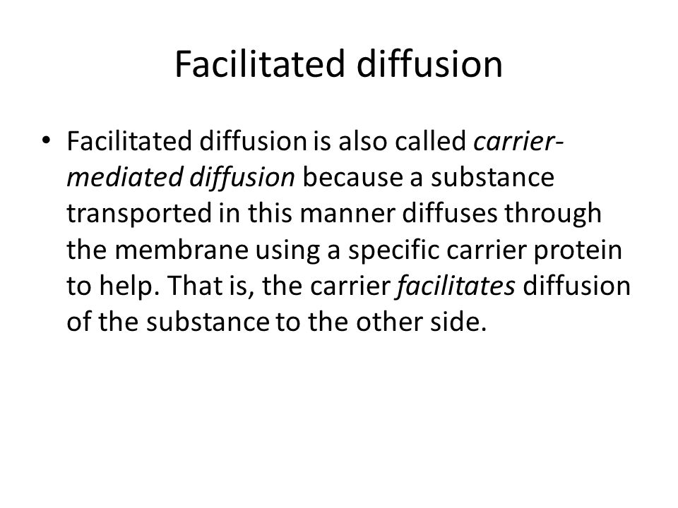 Facilitated diffusion Facilitated diffusion is also called carrier- mediated diffusion because a substance transported in this manner diffuses through