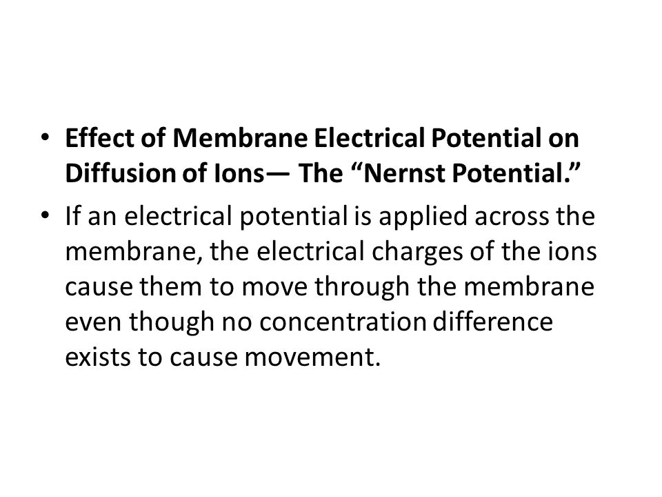 """Effect of Membrane Electrical Potential on Diffusion of Ions— The """"Nernst Potential."""" If an electrical potential is applied across the membrane, the e"""
