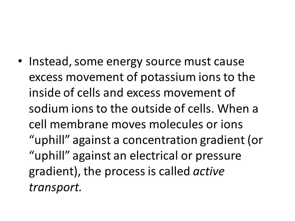 Instead, some energy source must cause excess movement of potassium ions to the inside of cells and excess movement of sodium ions to the outside of c