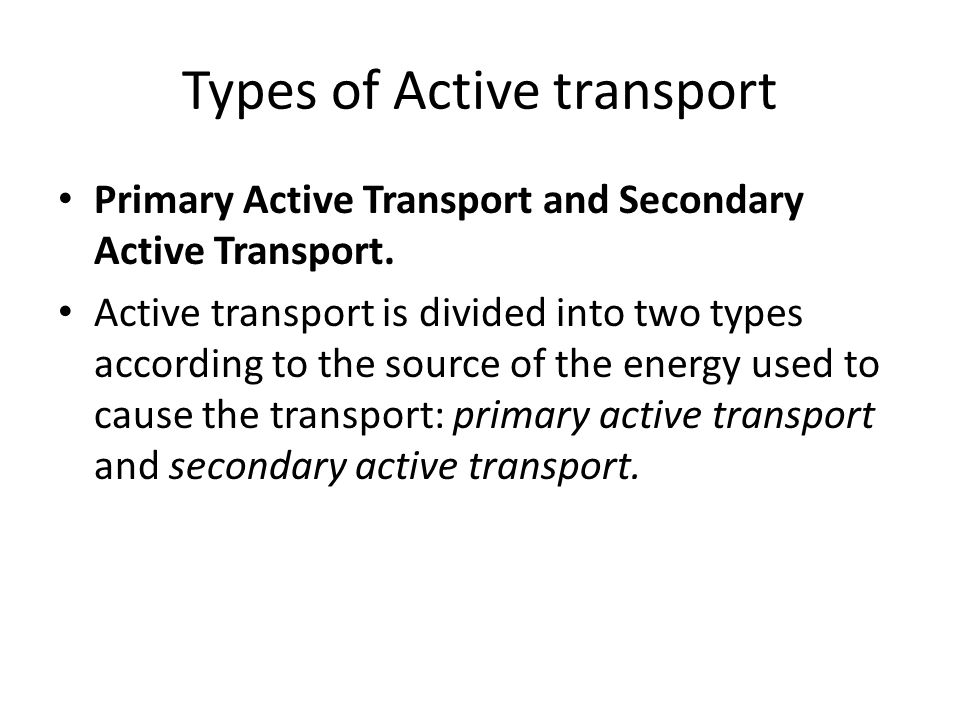 Types of Active transport Primary Active Transport and Secondary Active Transport. Active transport is divided into two types according to the source