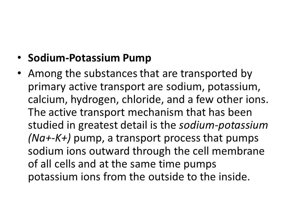 Sodium-Potassium Pump Among the substances that are transported by primary active transport are sodium, potassium, calcium, hydrogen, chloride, and a