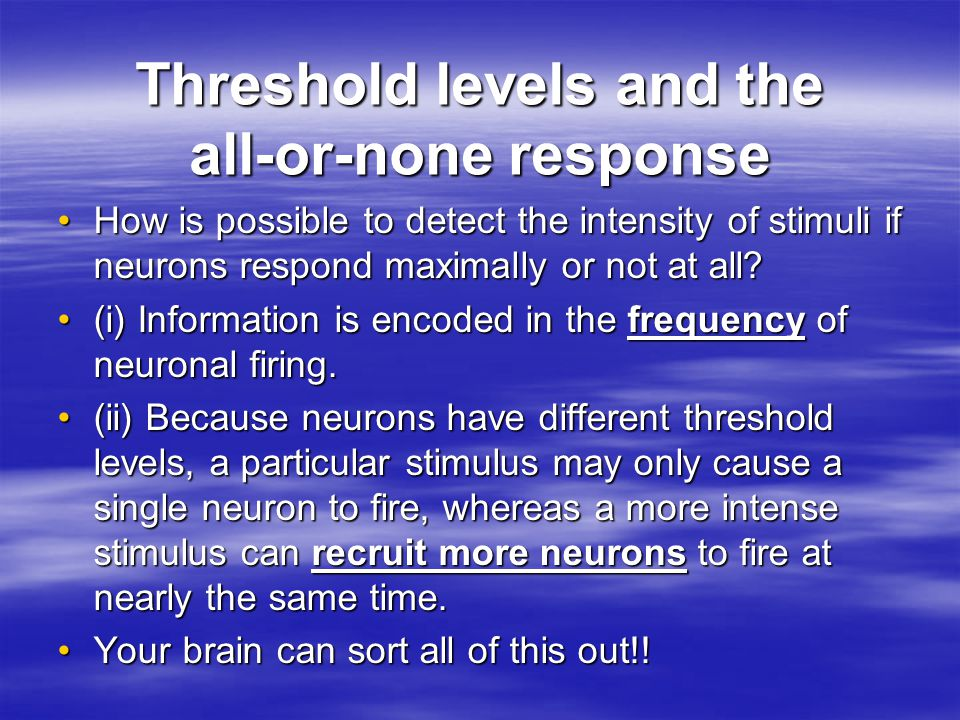 Threshold levels and the all-or-none response How is possible to detect the intensity of stimuli if neurons respond maximally or not at all How is possible to detect the intensity of stimuli if neurons respond maximally or not at all.