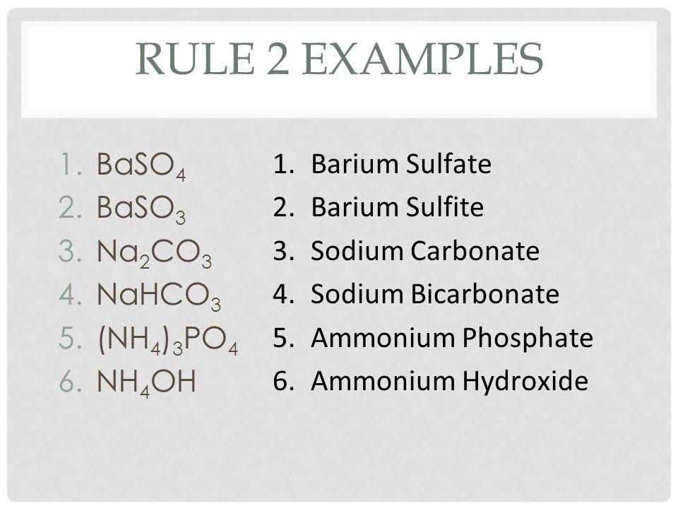 RULE 2 EXAMPLES 1.BaSO 4 2.BaSO 3 3.Na 2 CO 3 4.NaHCO 3 5.(NH 4 ) 3 PO 4 6.NH 4 OH 1.Barium Sulfate 2.Barium Sulfite 3.Sodium Carbonate 4.Sodium Bicarbonate 5.Ammonium Phosphate 6.Ammonium Hydroxide