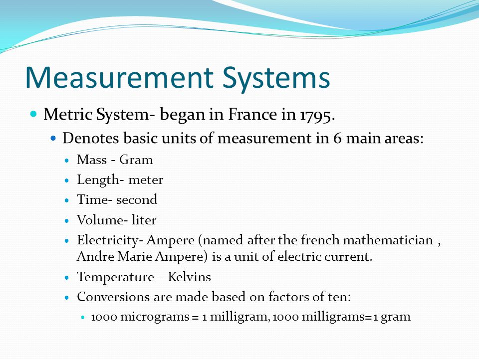 Measurement Systems Metric System- began in France in 1795. Denotes basic units of measurement in 6 main areas: Mass - Gram Length- meter Time- second