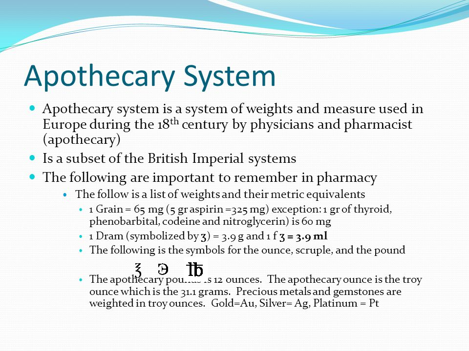 Apothecary System Apothecary system is a system of weights and measure used in Europe during the 18 th century by physicians and pharmacist (apothecary) Is a subset of the British Imperial systems The following are important to remember in pharmacy The follow is a list of weights and their metric equivalents 1 Grain = 65 mg (5 gr aspirin =325 mg) exception: 1 gr of thyroid, phenobarbital, codeine and nitroglycerin) is 60 mg 1 Dram (symbolized by ʒ ) = 3.9 g and 1 f ʒ = 3.9 ml The following is the symbols for the ounce, scruple, and the pound The apothecary pounds is 12 ounces.