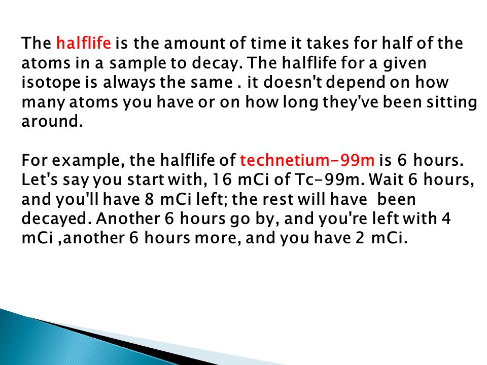 The halflife is the amount of time it takes for half of the atoms in a sample to decay. The halflife for a given isotope is always the same. it doesn'
