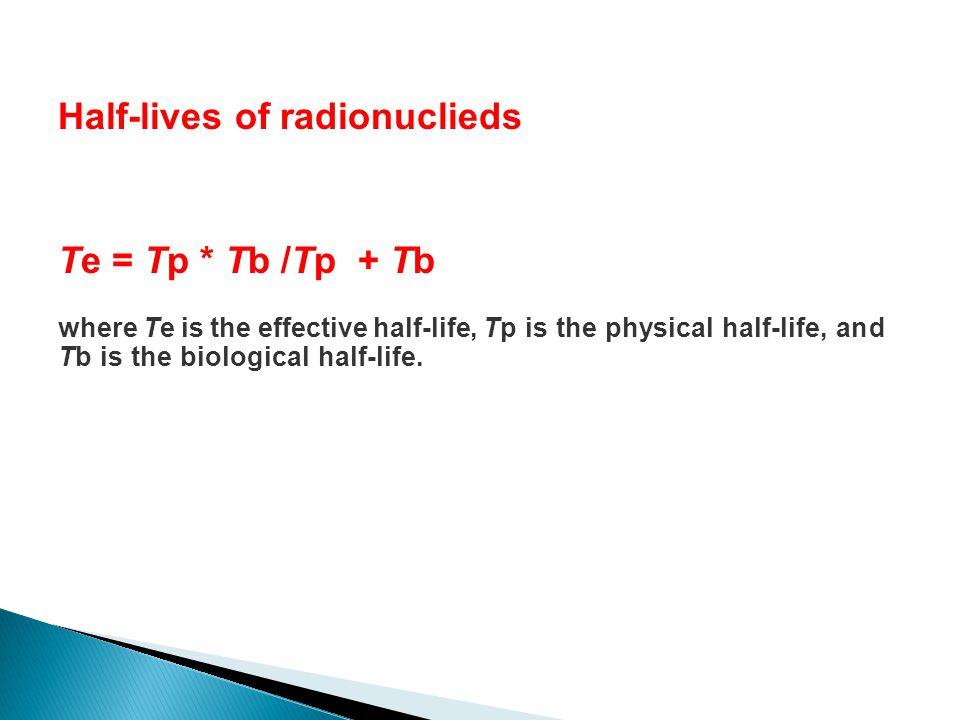 Te = Tp * Tb /Tp + Tb where Te is the effective half-life, Tp is the physical half-life, and Tb is the biological half-life. Half-lives of radionuclie