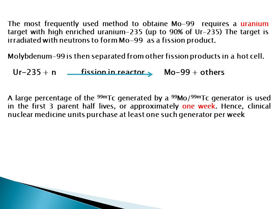 The most frequently used method to obtaine Mo-99 requires a uranium target with high enriched uranium-235 (up to 90% of Ur-235) The target is irradiat