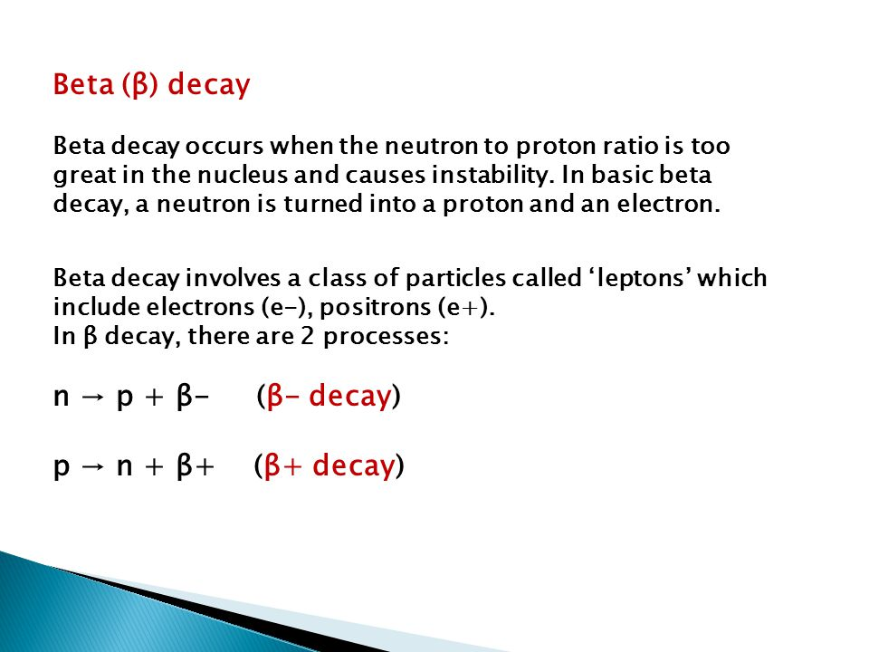 Beta (β) decay Beta decay occurs when the neutron to proton ratio is too great in the nucleus and causes instability. In basic beta decay, a neutron i