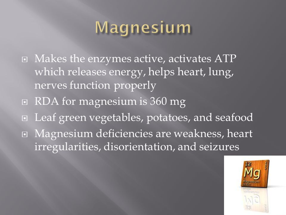  Makes the enzymes active, activates ATP which releases energy, helps heart, lung, nerves function properly  RDA for magnesium is 360 mg  Leaf green vegetables, potatoes, and seafood  Magnesium deficiencies are weakness, heart irregularities, disorientation, and seizures