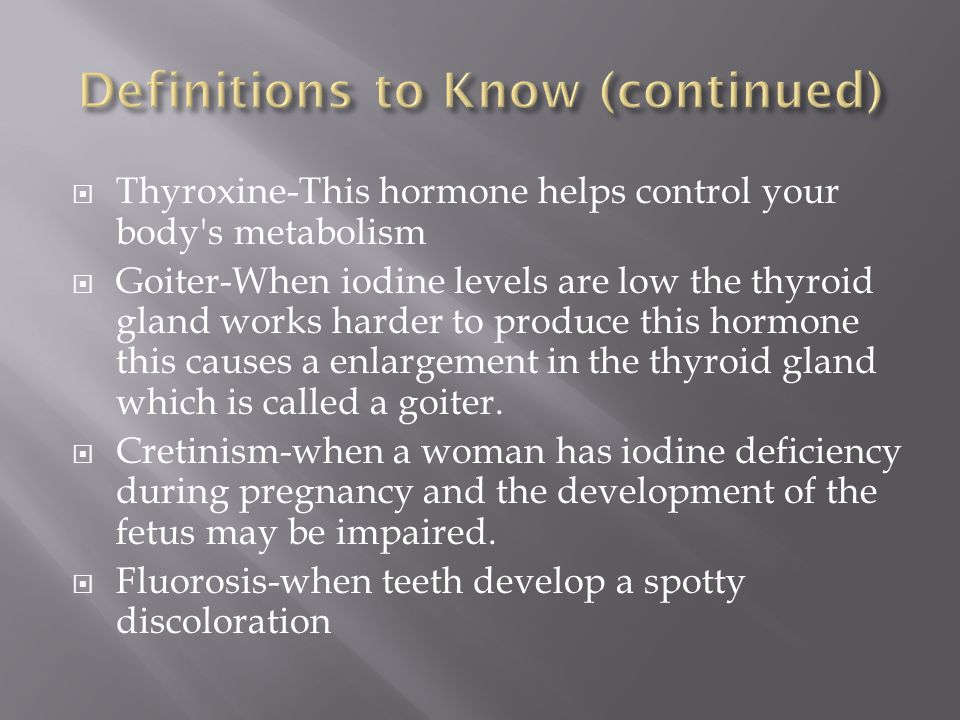 Thyroxine-This hormone helps control your body s metabolism  Goiter-When iodine levels are low the thyroid gland works harder to produce this hormone this causes a enlargement in the thyroid gland which is called a goiter.