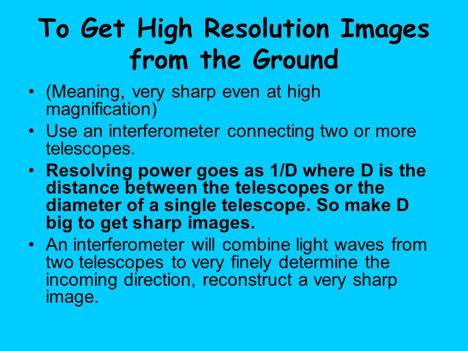 To Get High Resolution Images from the Ground (Meaning, very sharp even at high magnification) Use an interferometer connecting two or more telescopes.