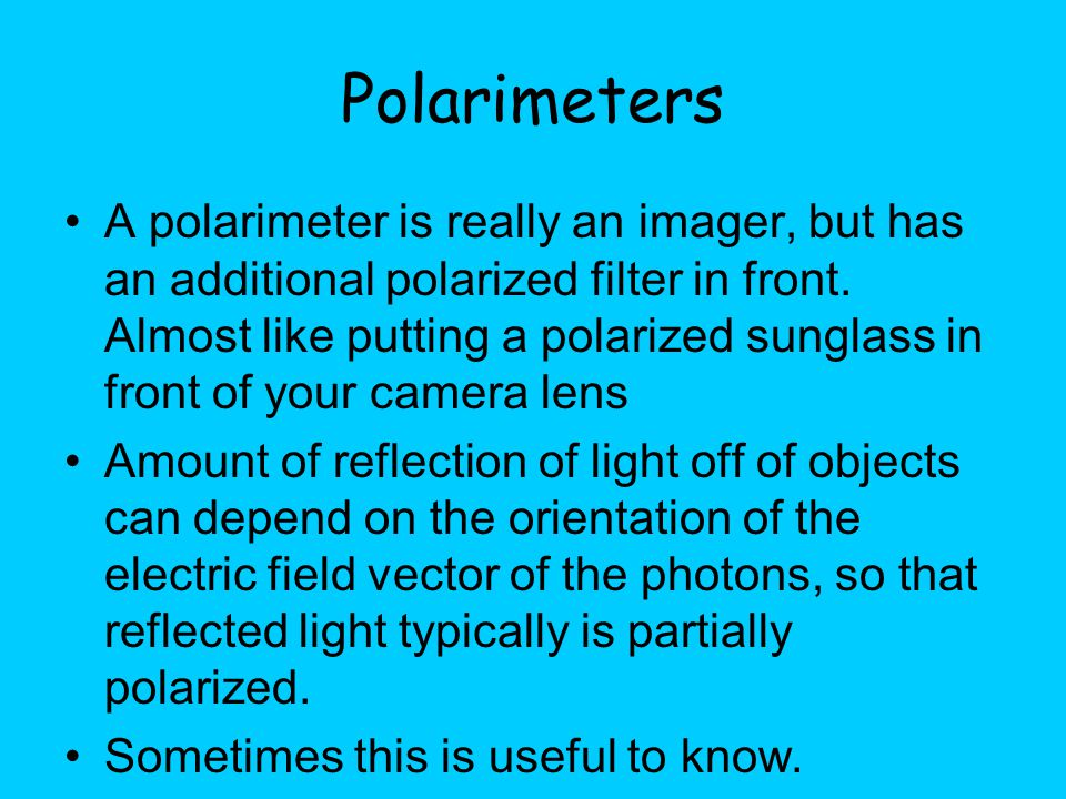 Polarimeters A polarimeter is really an imager, but has an additional polarized filter in front.
