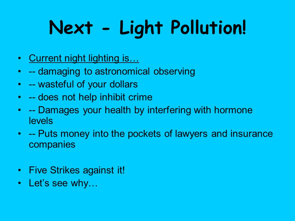 Next - Light Pollution! Current night lighting is… -- damaging to astronomical observing -- wasteful of your dollars -- does not help inhibit crime --