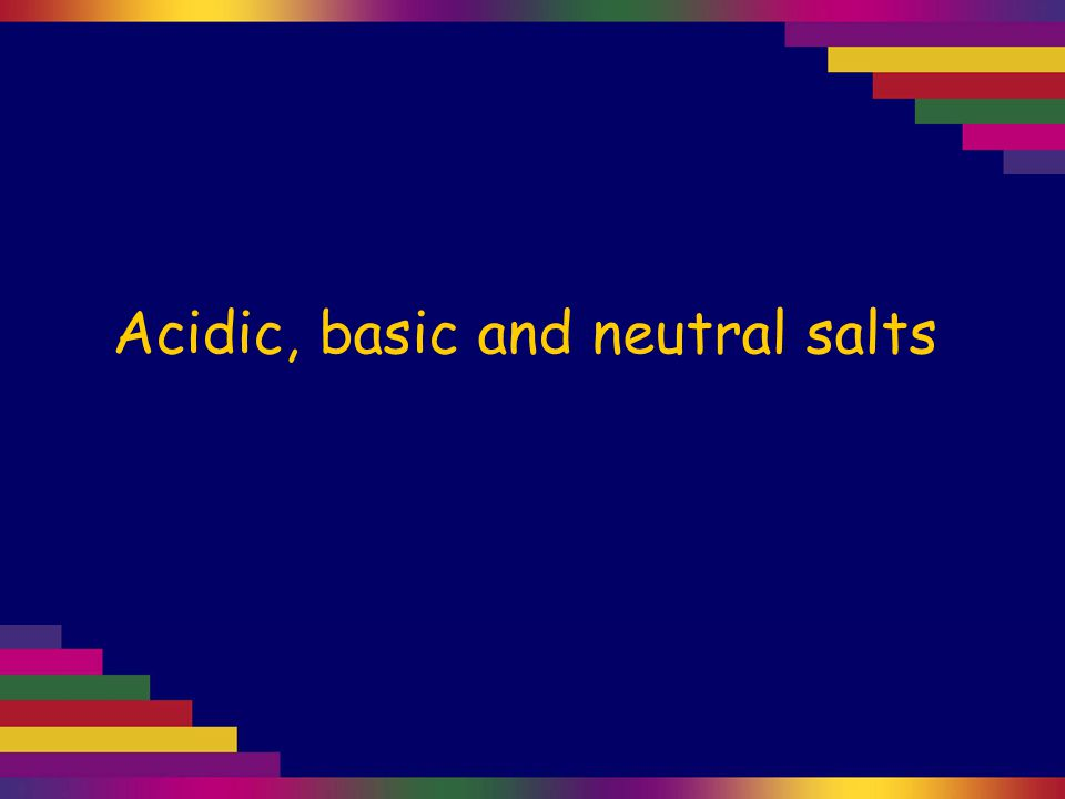 Acidic, basic and neutral salts