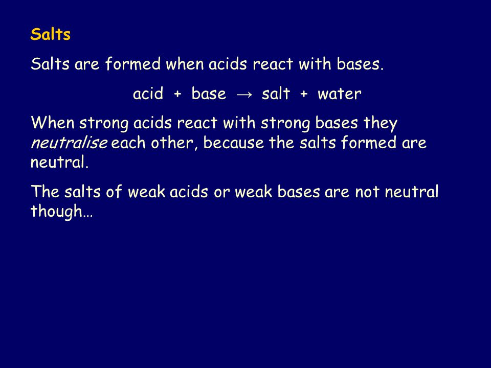 Salts Salts are formed when acids react with bases. acid + base → salt + water When strong acids react with strong bases they neutralise each other, b