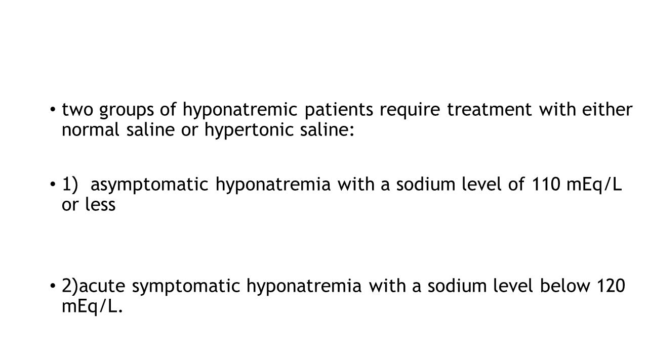 two groups of hyponatremic patients require treatment with either normal saline or hypertonic saline: (1asymptomatic hyponatremia with a sodium level