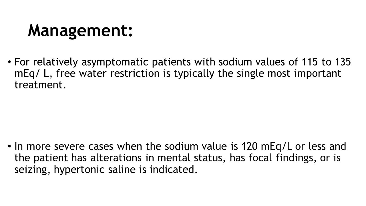 Management: For relatively asymptomatic patients with sodium values of 115 to 135 mEq/ L, free water restriction is typically the single most importan