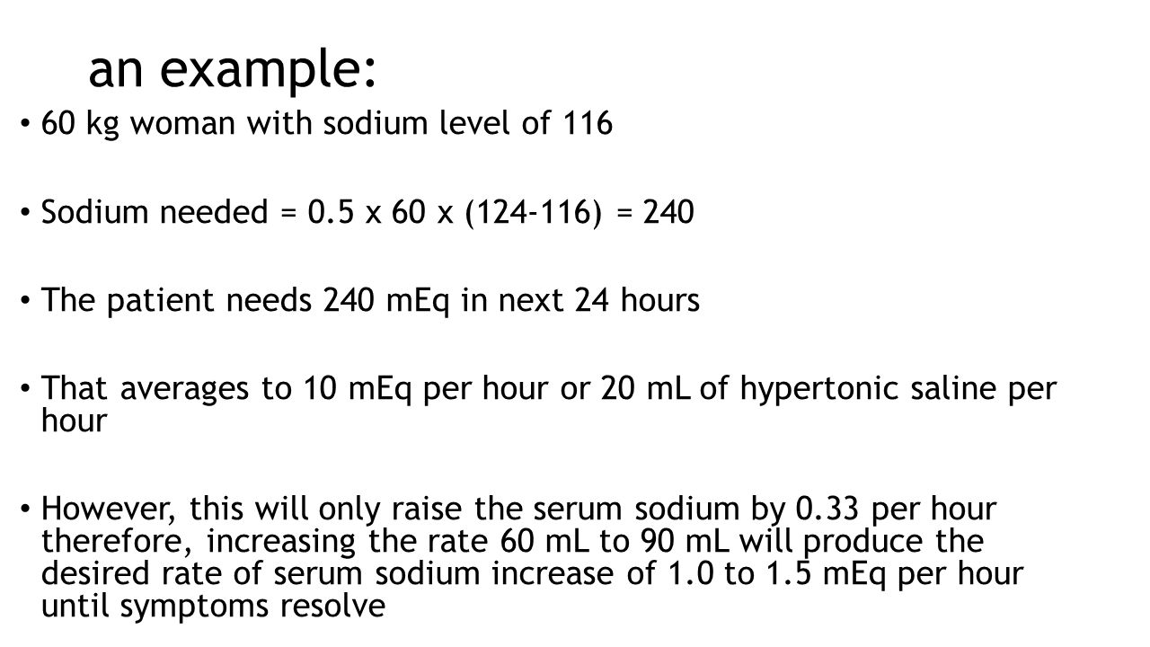 an example: 60 kg woman with sodium level of 116 Sodium needed = 0.5 x 60 x (124-116) = 240 The patient needs 240 mEq in next 24 hours That averages t