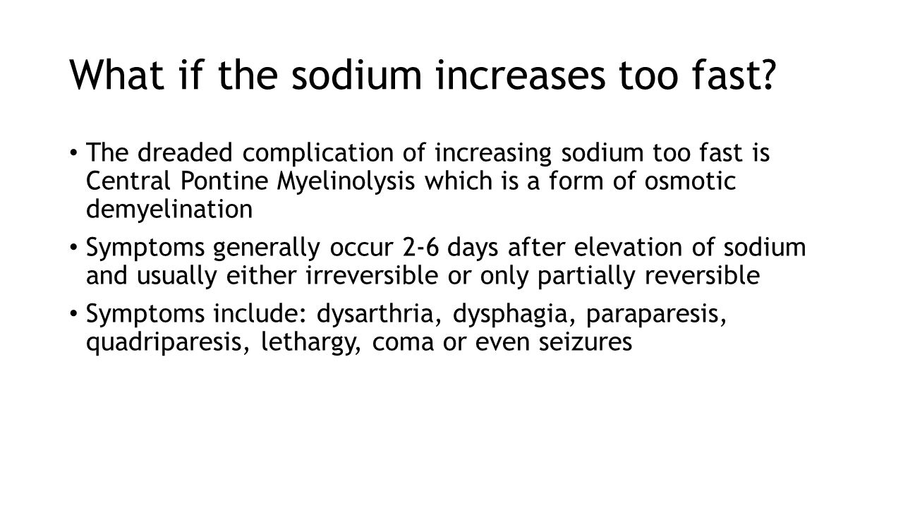 What if the sodium increases too fast? The dreaded complication of increasing sodium too fast is Central Pontine Myelinolysis which is a form of osmot
