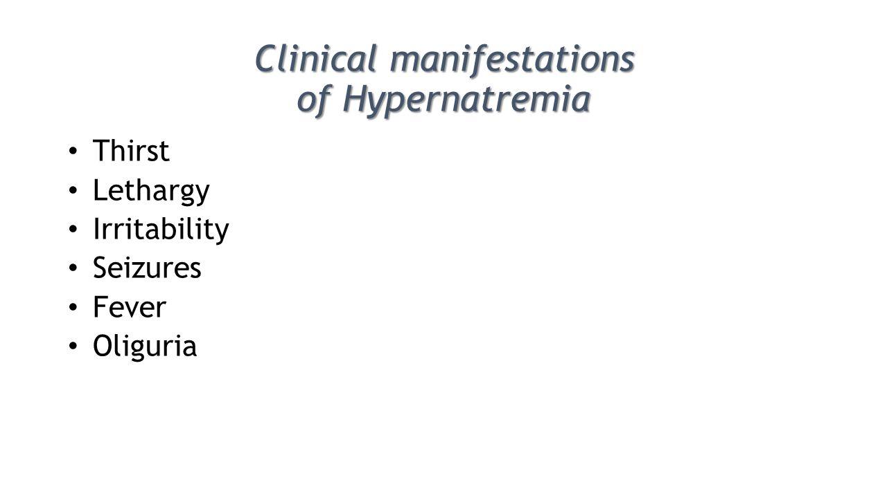 Clinical manifestations of Hypernatremia Thirst Lethargy Irritability Seizures Fever Oliguria