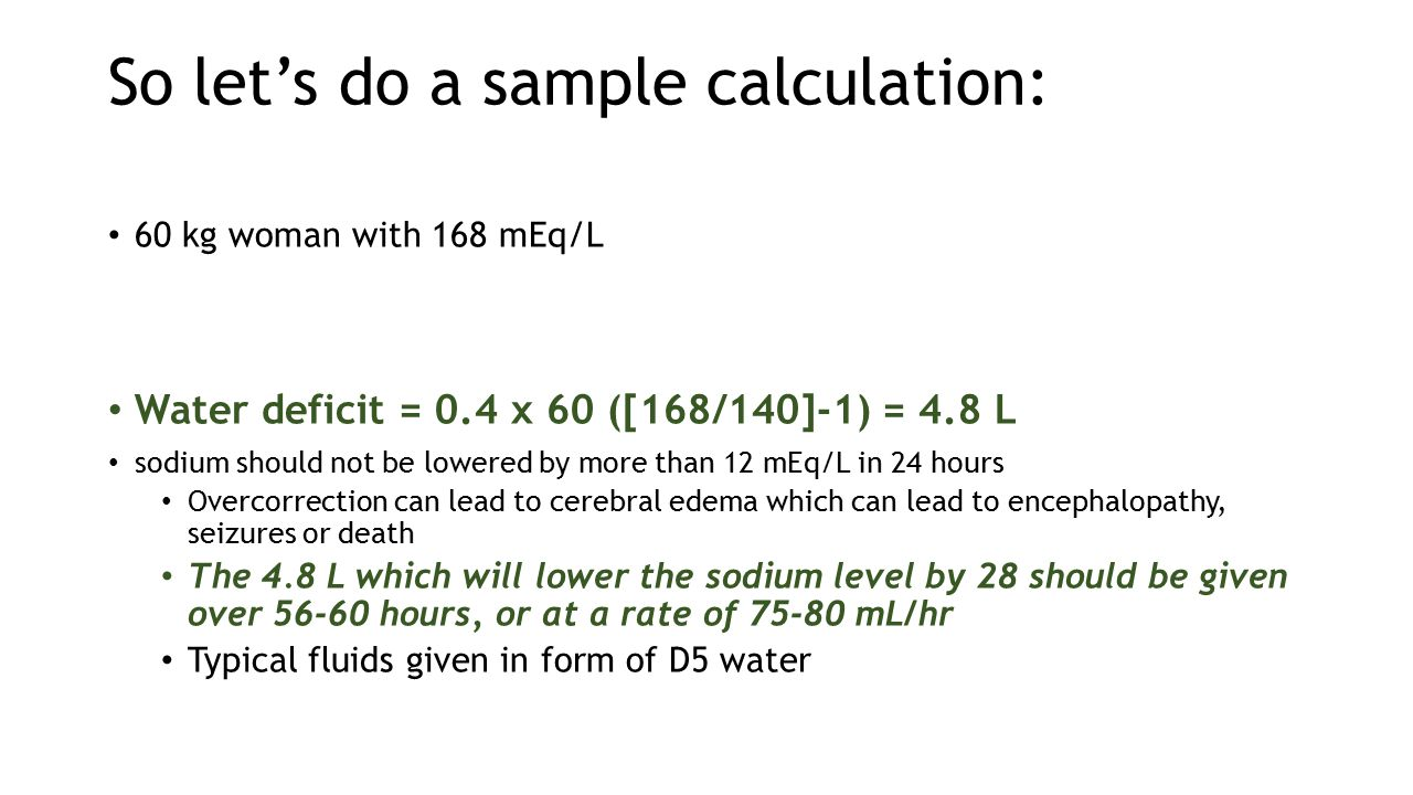 So let's do a sample calculation: 60 kg woman with 168 mEq/L Water deficit = 0.4 x 60 ([168/140]-1) = 4.8 L sodium should not be lowered by more than