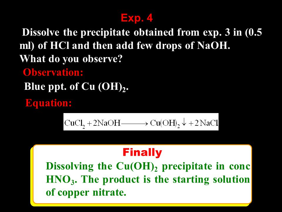 Dissolve the precipitate obtained from exp. 3 in (0.5 ml) of HCl and then add few drops of NaOH.
