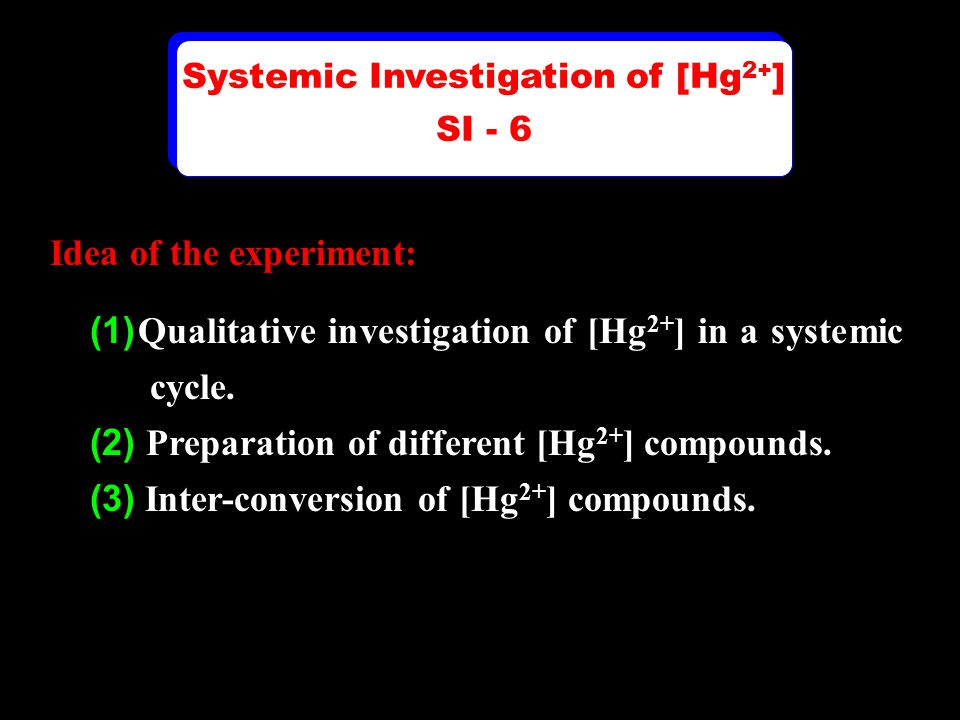 Systemic Investigation of [Hg 2+ ] SI - 6 Systemic Investigation of [Hg 2+ ] SI - 6 Idea of the experiment: (1) Qualitative investigation of [Hg 2+ ] in a systemic cycle.