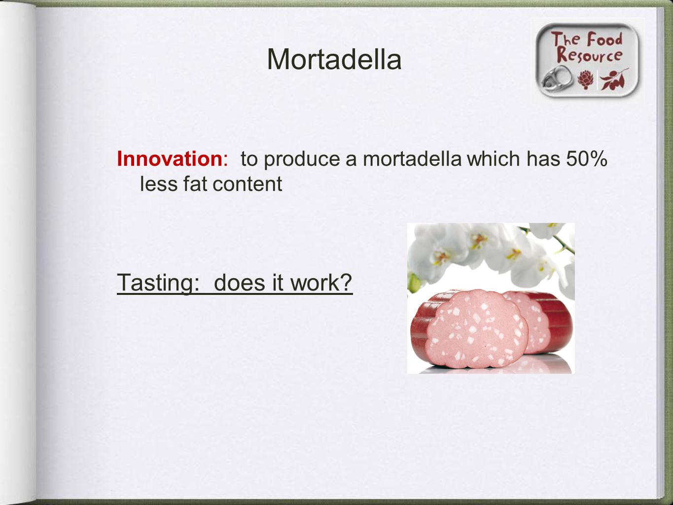 Mortadella Innovation: to produce a mortadella which has 50% less fat content Tasting: does it work?