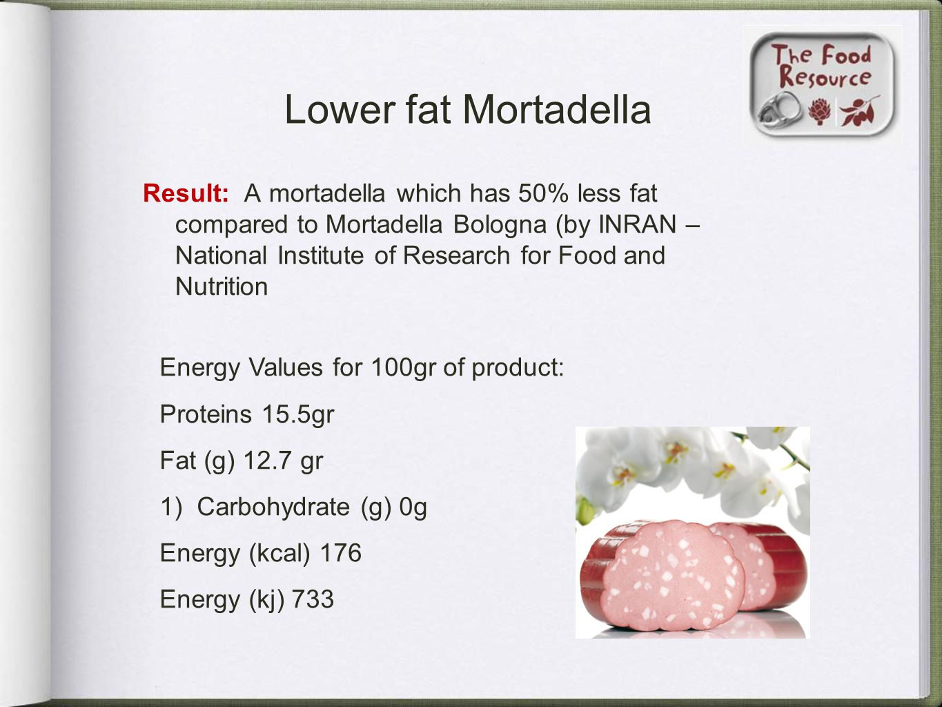 Lower fat Mortadella Result: A mortadella which has 50% less fat compared to Mortadella Bologna (by INRAN – National Institute of Research for Food an