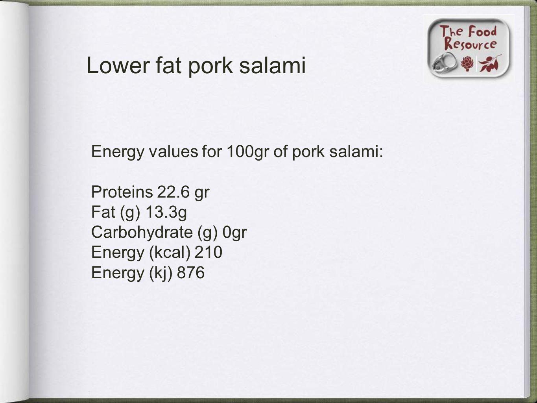 Lower fat pork salami Energy values for 100gr of pork salami: Proteins 22.6 gr Fat (g) 13.3g Carbohydrate (g) 0gr Energy (kcal) 210 Energy (kj) 876